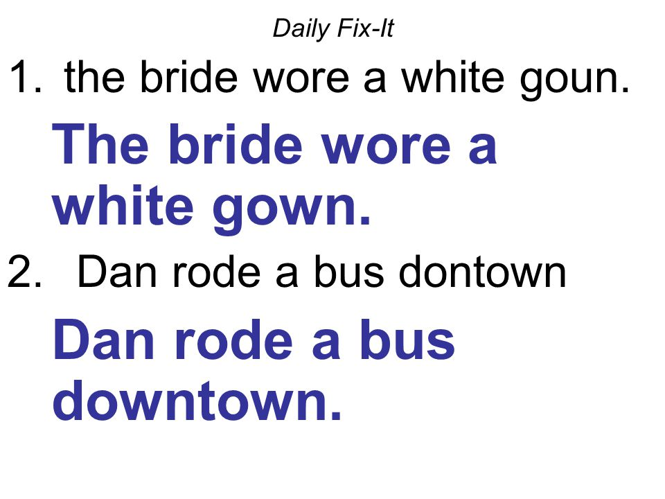 Daily Fix-It 1. the bride wore a white goun. The bride wore a white gown. 2. Dan rode a bus dontown Dan rode a bus downtown.