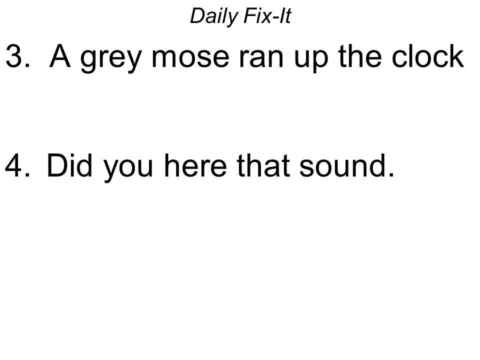 Daily Fix-It 3. A grey mose ran up the clock 4. Did you here that sound.