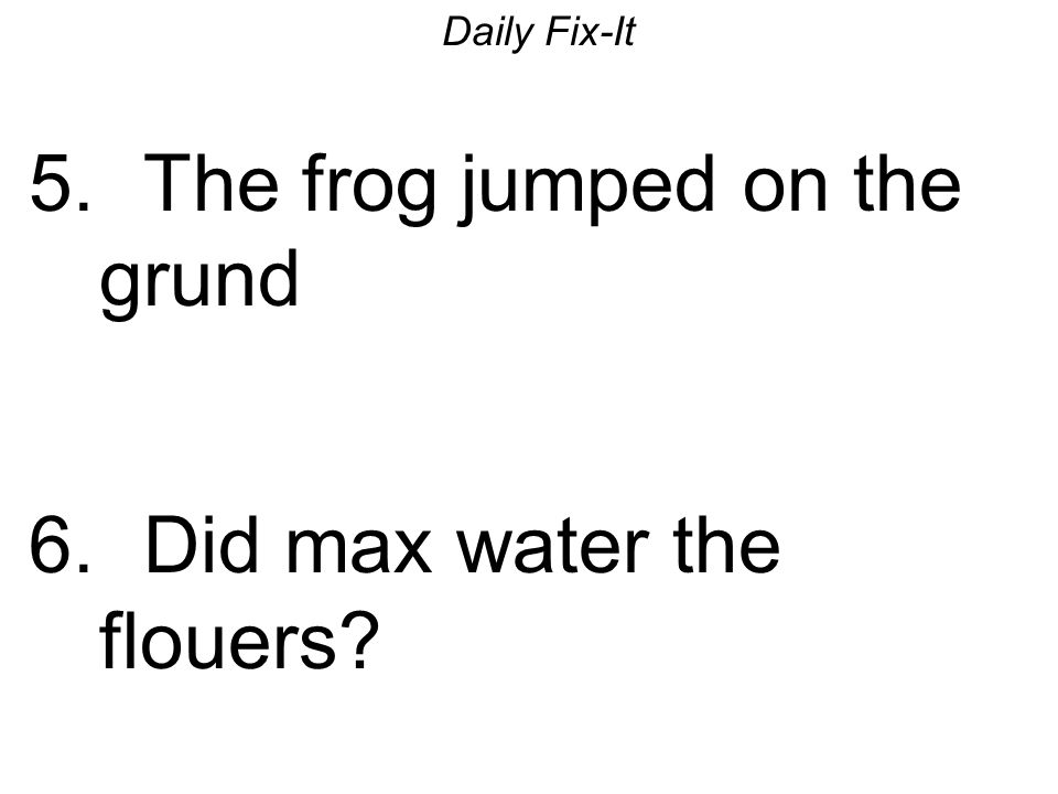 Daily Fix-It 5. The frog jumped on the grund 6. Did max water the flouers?
