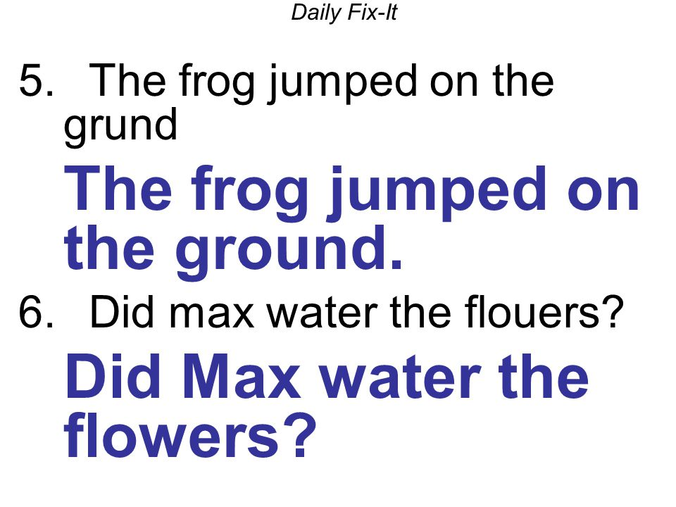 Daily Fix-It 5. The frog jumped on the grund The frog jumped on the ground. 6. Did max water the flouers? Did Max water the flowers?