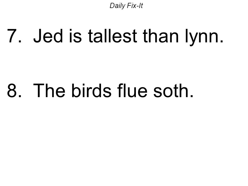 Daily Fix-It 7. Jed is tallest than lynn. 8. The birds flue soth.