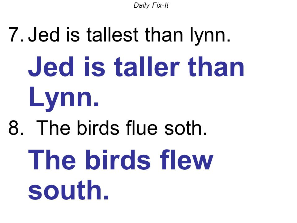 Daily Fix-It 7.Jed is tallest than lynn. Jed is taller than Lynn. 8. The birds flue soth. The birds flew south.