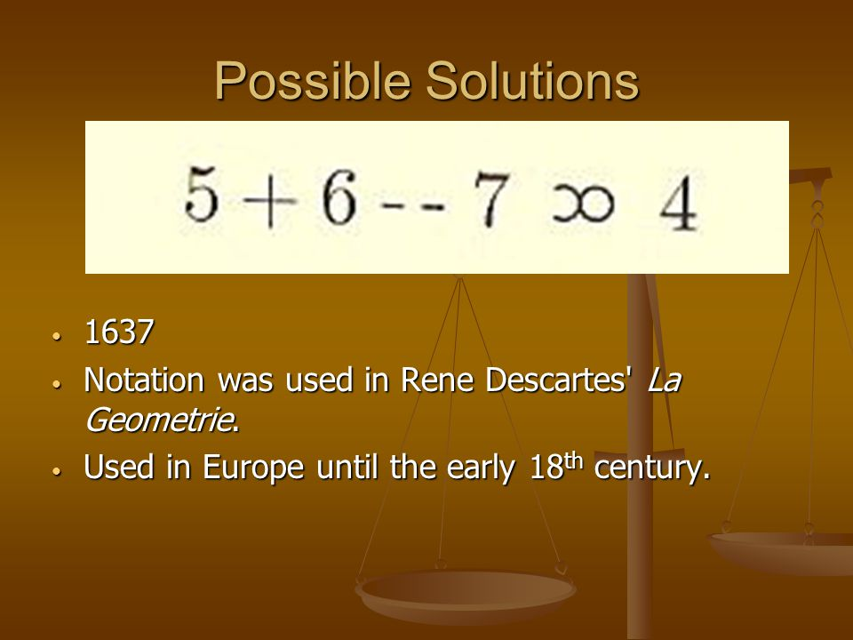 Possible Solutions 1637 Notation was used in Rene Descartes' La Geometrie. Used in Europe until the early 18 th century.