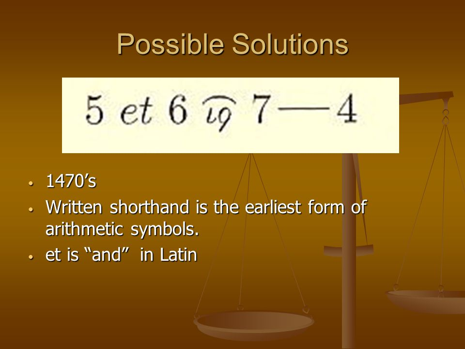 "Possible Solutions 1470's Written shorthand is the earliest form of arithmetic symbols. et is ""and"" in Latin"