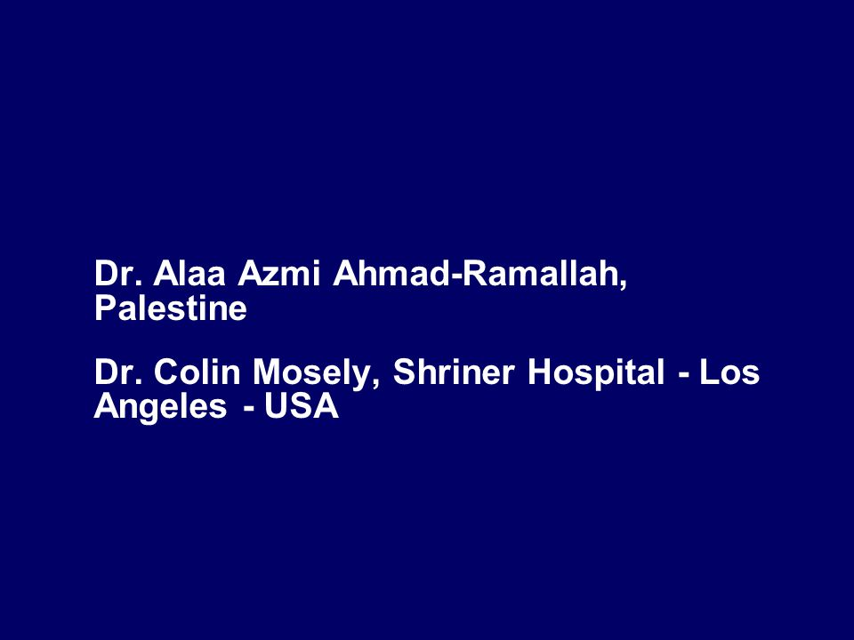 Dr. Alaa Azmi Ahmad-Ramallah, Palestine Dr. Colin Mosely, Shriner Hospital - Los Angeles - USA