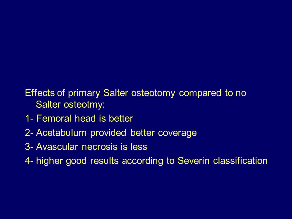 Effects of primary Salter osteotomy compared to no Salter osteotmy: 1- Femoral head is better 2- Acetabulum provided better coverage 3- Avascular necrosis is less 4- higher good results according to Severin classification