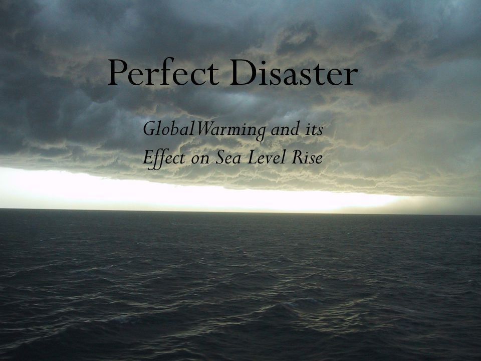 Perfect Disaster Global Warming and its Effect on Sea Level Rise