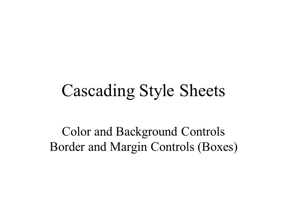 Cascading Style Sheets Color and Background Controls Border and Margin Controls (Boxes)