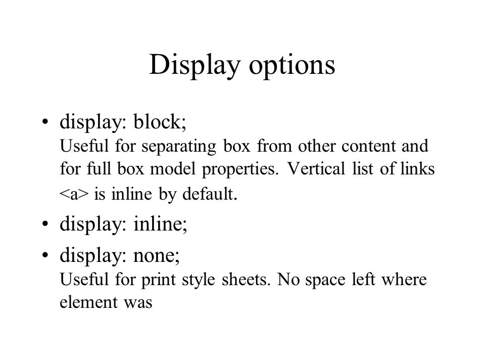 Display options display: block; Useful for separating box from other content and for full box model properties. Vertical list of links is inline by de
