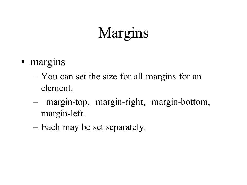 Margins margins –You can set the size for all margins for an element. – margin-top, margin-right, margin-bottom, margin-left. –Each may be set separat