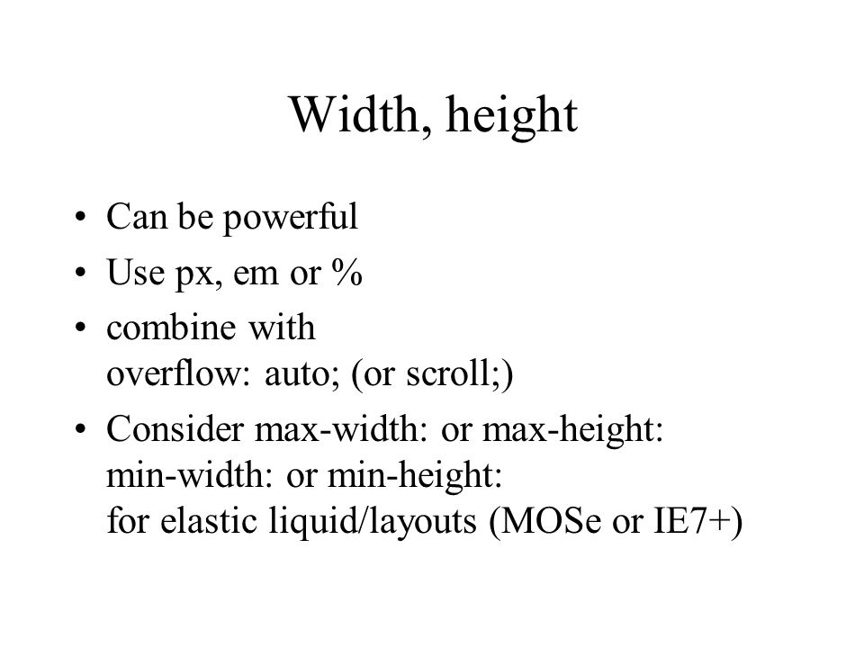 Width, height Can be powerful Use px, em or % combine with overflow: auto; (or scroll;) Consider max-width: or max-height: min-width: or min-height: for elastic liquid/layouts (MOSe or IE7+)