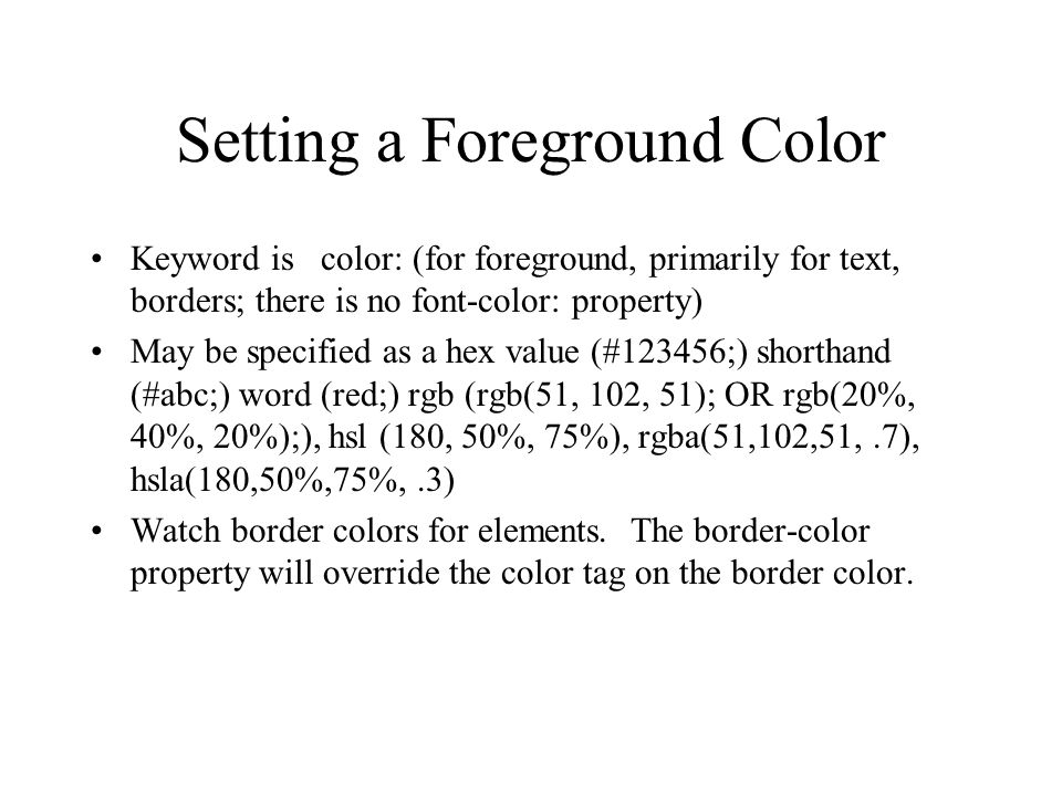 Setting a Foreground Color Keyword is color: (for foreground, primarily for text, borders; there is no font-color: property) May be specified as a hex value (#123456;) shorthand (#abc;) word (red;) rgb (rgb(51, 102, 51); OR rgb(20%, 40%, 20%);), hsl (180, 50%, 75%), rgba(51,102,51,.7), hsla(180,50%,75%,.3) Watch border colors for elements.