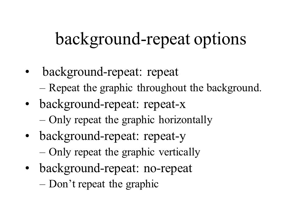 background-repeat options background-repeat: repeat –Repeat the graphic throughout the background. background-repeat: repeat-x –Only repeat the graphi