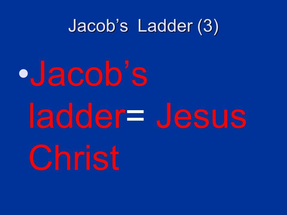 Jacob's Ladder (3) Jacob's ladder= Jesus Christ