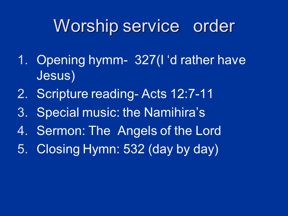 Worship service order 1.Opening hymm- 327(I 'd rather have Jesus) 2.Scripture reading- Acts 12:7-11 3.Special music: the Namihira's 4.Sermon: The Angels of the Lord 5.Closing Hymn: 532 (day by day)