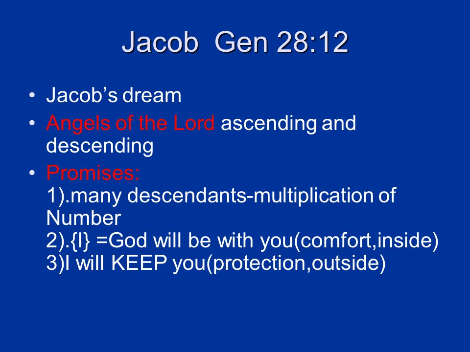 Jacob Gen 28:12 Jacob's dream Angels of the Lord ascending and descending Promises: 1).many descendants-multiplication of Number 2).{I} =God will be with you(comfort,inside) 3)I will KEEP you(protection,outside)