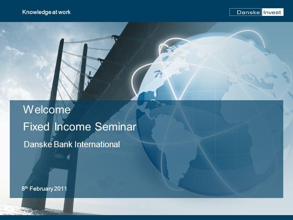 Welcome Fixed Income Seminar 8 th February 2011 Knowledge at work Danske Bank International