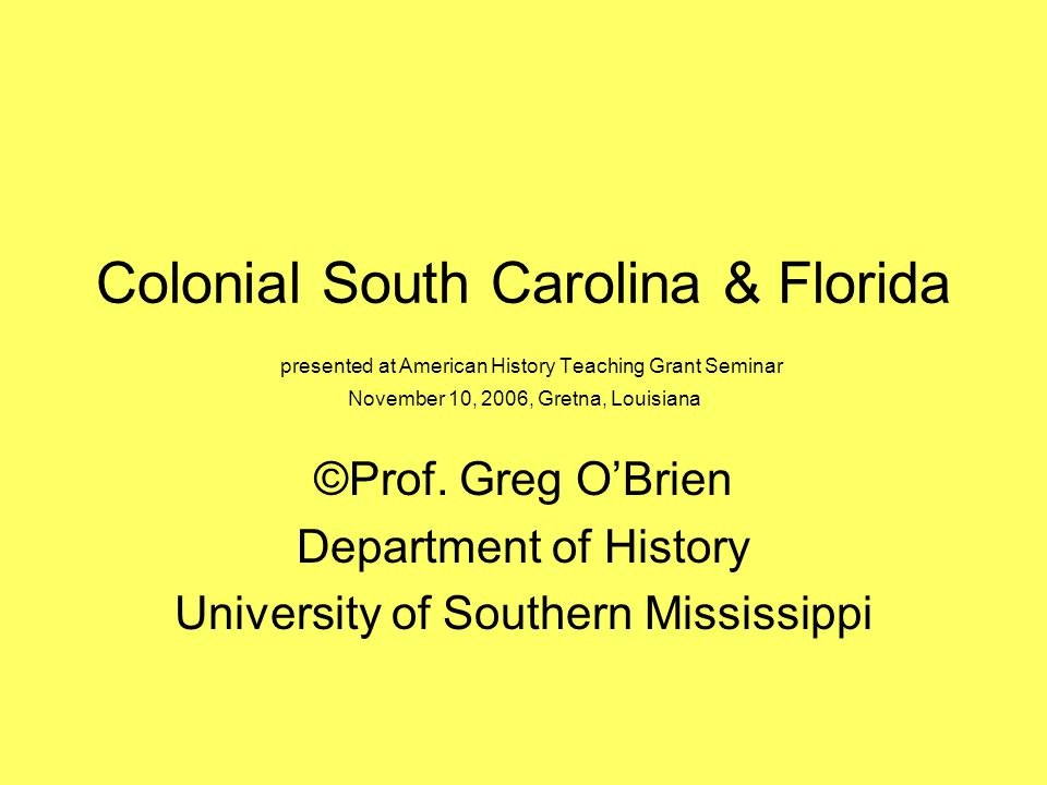 Colonial South Carolina & Florida presented at American History Teaching Grant Seminar November 10, 2006, Gretna, Louisiana ©Prof.