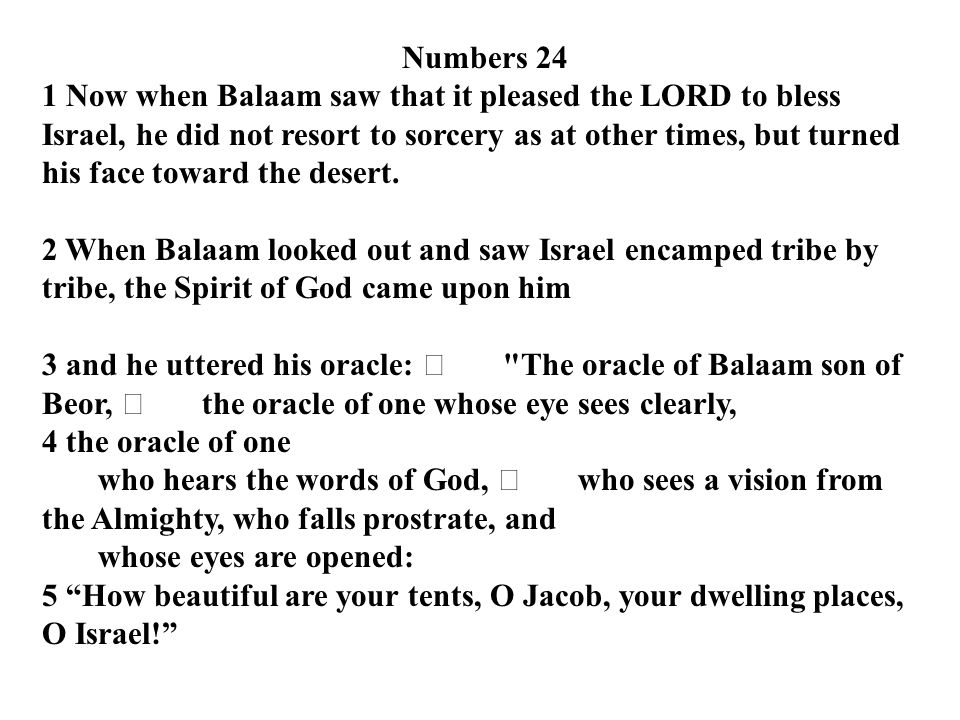 Numbers 24 1 Now when Balaam saw that it pleased the LORD to bless Israel, he did not resort to sorcery as at other times, but turned his face toward the desert.