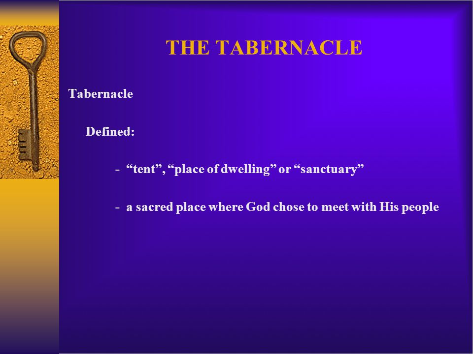 THE TABERNACLE Tabernacle Defined: - tent , place of dwelling or sanctuary - a sacred place where God chose to meet with His people