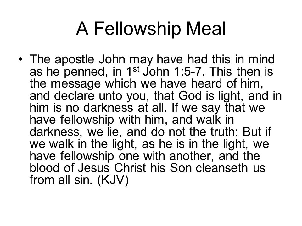 A Fellowship Meal The apostle John may have had this in mind as he penned, in 1 st John 1:5-7.