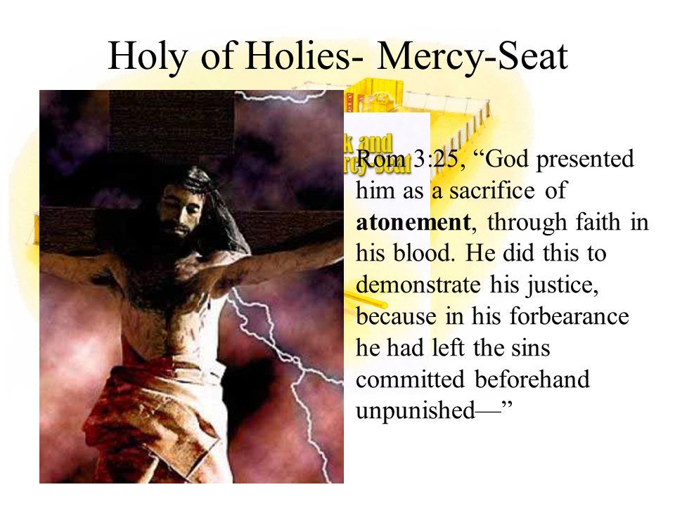Holy of Holies- Mercy-Seat Rom 3:25, God presented him as a sacrifice of atonement, through faith in his blood.
