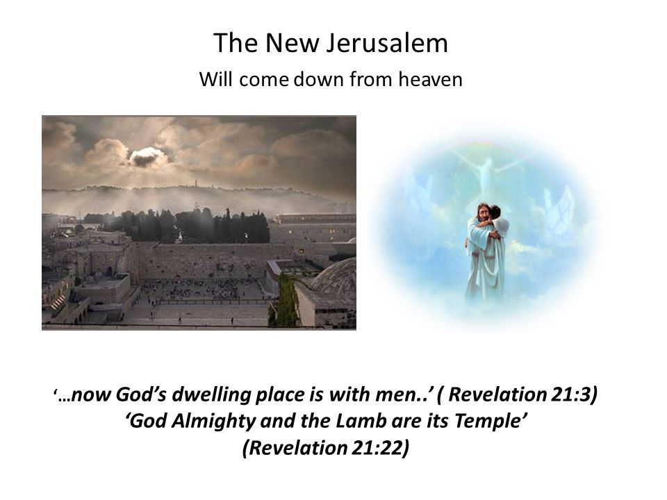 '… now God's dwelling place is with men..' ( Revelation 21:3) 'God Almighty and the Lamb are its Temple' (Revelation 21:22) The New Jerusalem Will come down from heaven