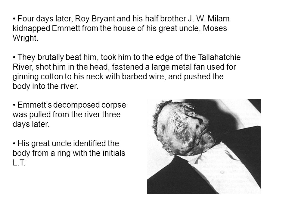 Four days later, Roy Bryant and his half brother J. W. Milam kidnapped Emmett from the house of his great uncle, Moses Wright. They brutally beat him,