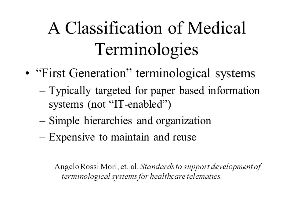 A Classification of Medical Terminologies First Generation terminological systems –Typically targeted for paper based information systems (not IT-enabled ) –Simple hierarchies and organization –Expensive to maintain and reuse Angelo Rossi Mori, et.