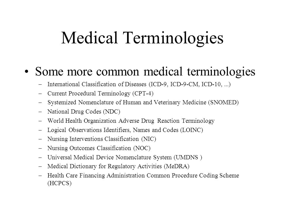 Medical Terminologies Some more common medical terminologies –International Classification of Diseases (ICD-9, ICD-9-CM, ICD-10,...) –Current Procedural Terminology (CPT-4) –Systemized Nomenclature of Human and Veterinary Medicine (SNOMED) –National Drug Codes (NDC) –World Health Organization Adverse Drug Reaction Terminology –Logical Observations Identifiers, Names and Codes (LOINC) –Nursing Interventions Classification (NIC) –Nursing Outcomes Classification (NOC) –Universal Medical Device Nomenclature System (UMDNS ) –Medical Dictionary for Regulatory Activities (MeDRA) –Health Care Financing Administration Common Procedure Coding Scheme (HCPCS)