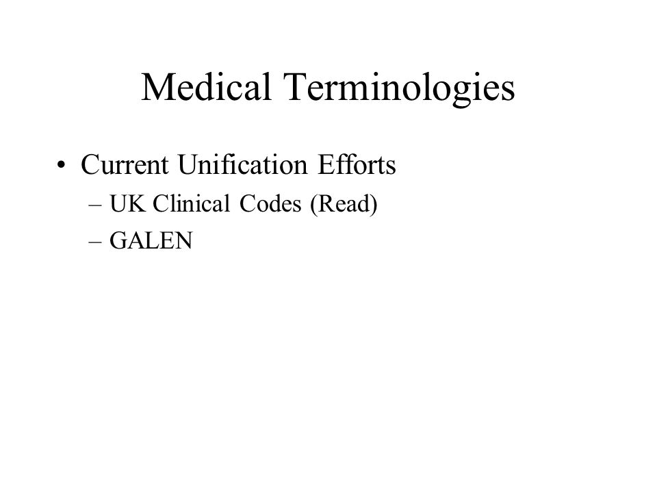Medical Terminologies Current Unification Efforts –UK Clinical Codes (Read) –GALEN