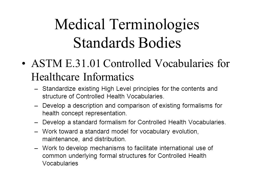Medical Terminologies Standards Bodies ASTM E.31.01 Controlled Vocabularies for Healthcare Informatics –Standardize existing High Level principles for the contents and structure of Controlled Health Vocabularies.