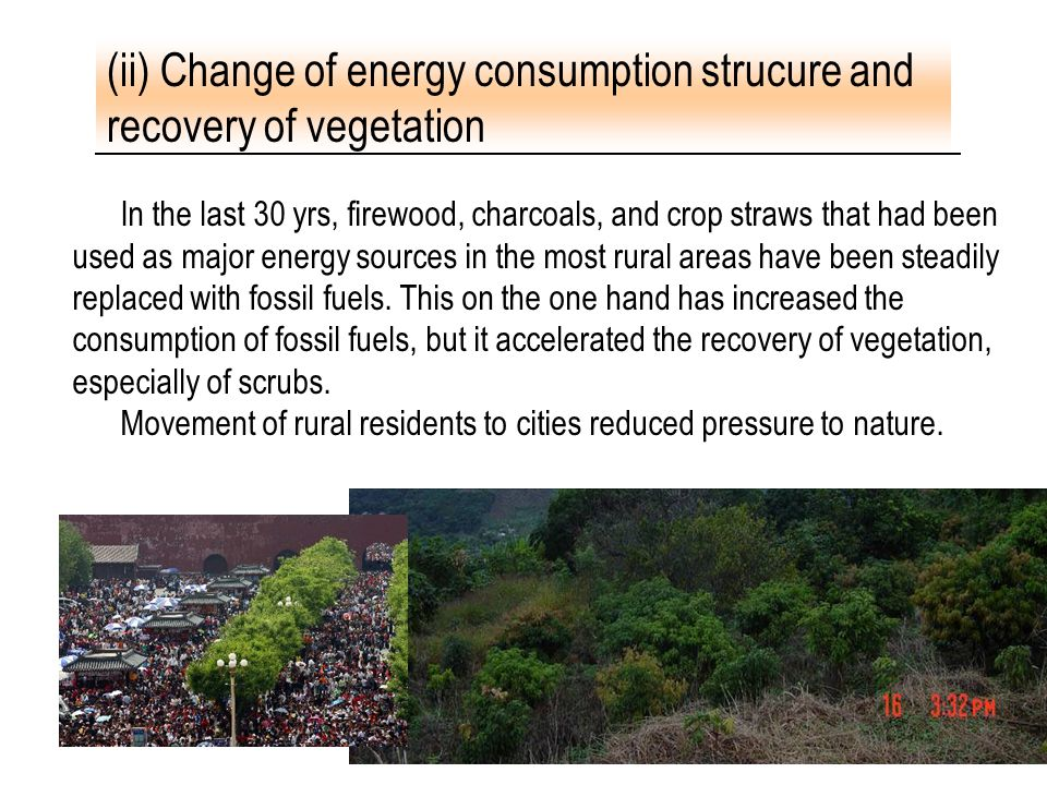 21 In the last 30 yrs, firewood, charcoals, and crop straws that had been used as major energy sources in the most rural areas have been steadily repl