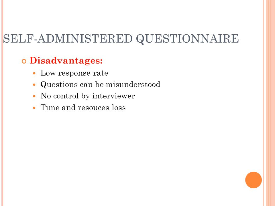 SELF-ADMINISTERED QUESTIONNAIRE Disadvantages: Low response rate Questions can be misunderstood No control by interviewer Time and resouces loss