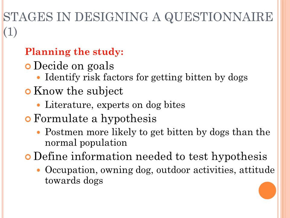 STAGES IN DESIGNING A QUESTIONNAIRE (1) Planning the study: Decide on goals Identify risk factors for getting bitten by dogs Know the subject Literatu