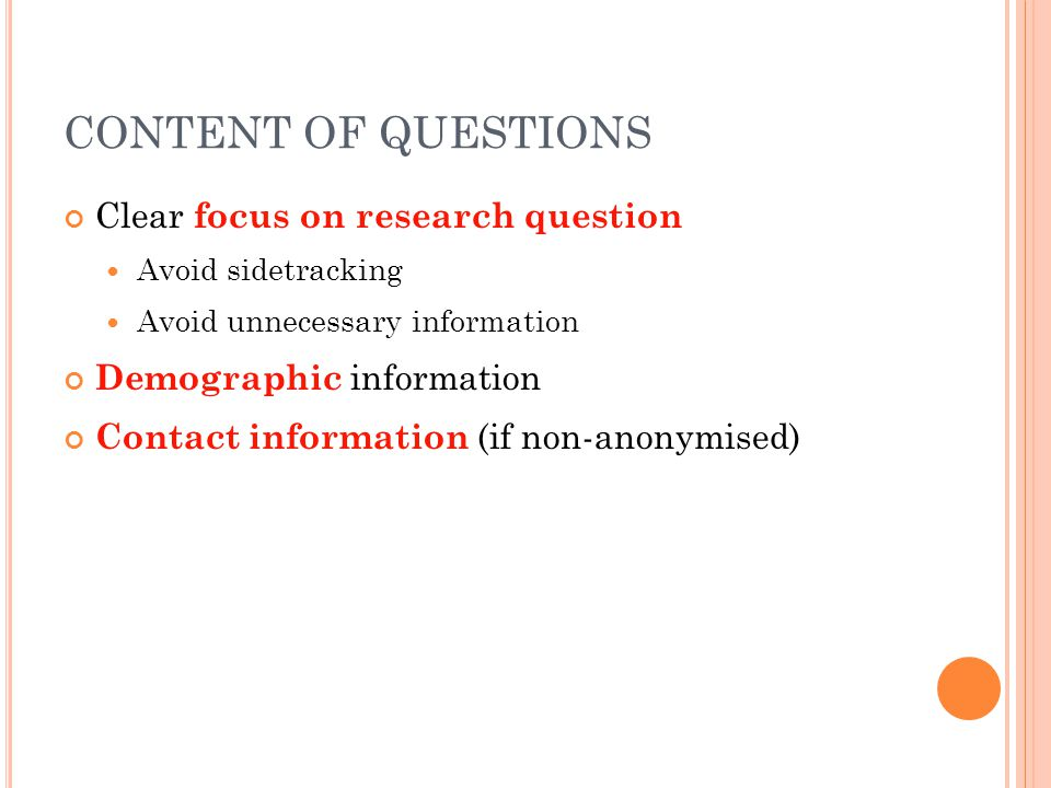 CONTENT OF QUESTIONS Clear focus on research question Avoid sidetracking Avoid unnecessary information Demographic information Contact information (if