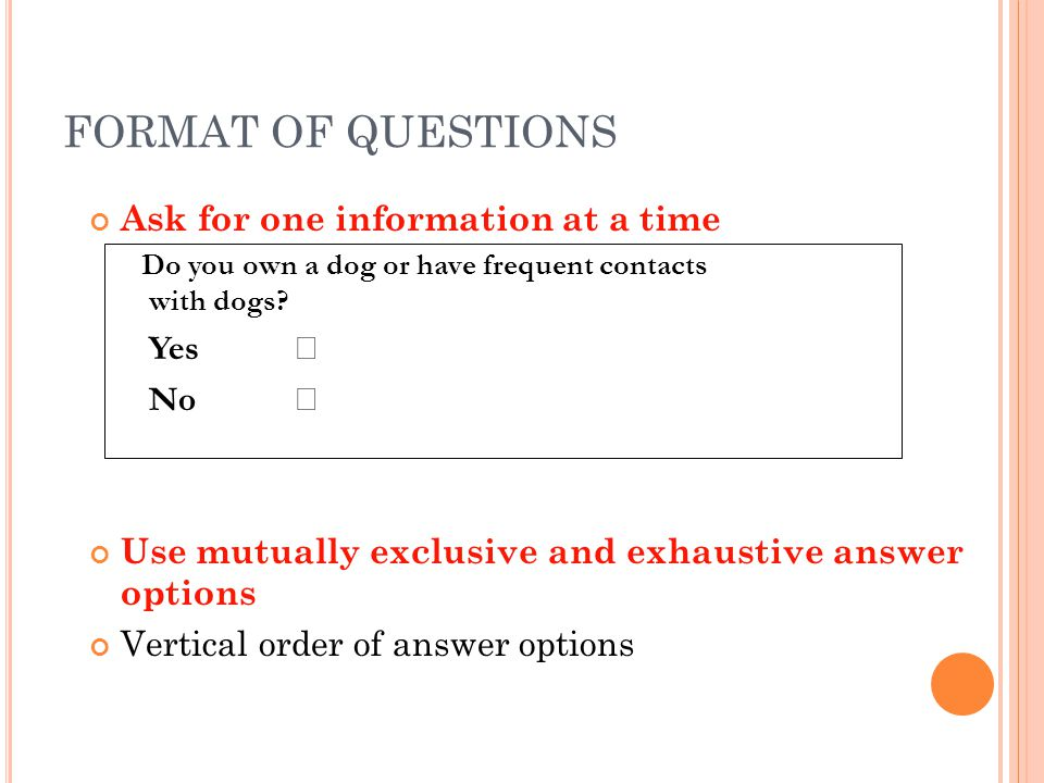 FORMAT OF QUESTIONS Ask for one information at a time Do you own a dog or have frequent contacts with dogs? Yes No  Use mutually exclusive and exhau