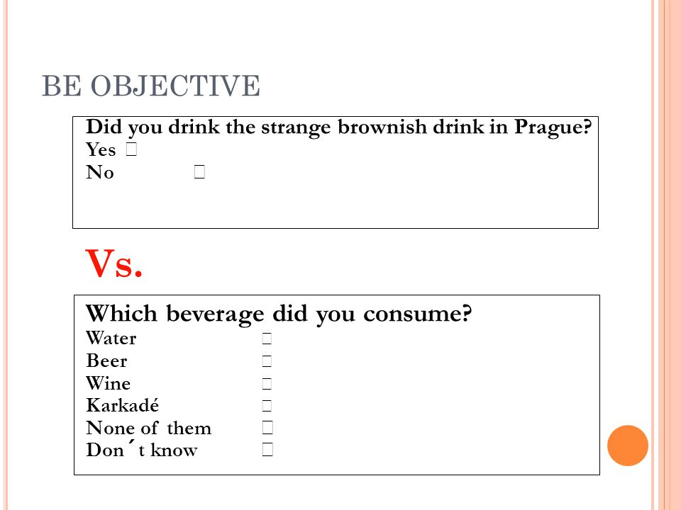 BE OBJECTIVE Did you drink the strange brownish drink in Prague? Yes No  Vs. Which beverage did you consume? Water  Beer  Wine  Karkadé  None of