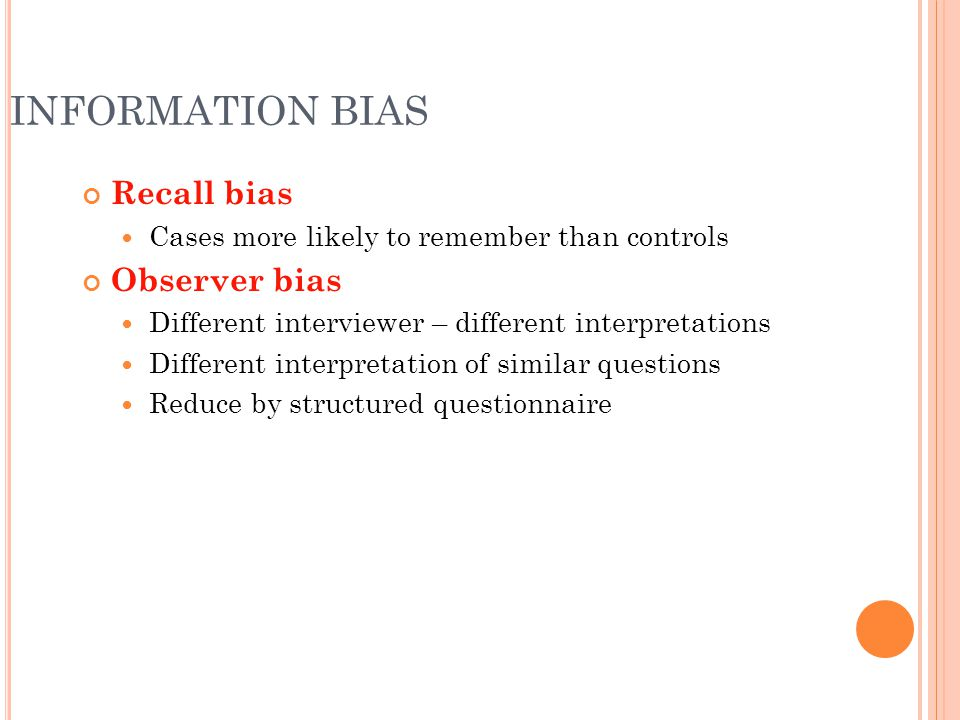 INFORMATION BIAS Recall bias Cases more likely to remember than controls Observer bias Different interviewer – different interpretations Different int