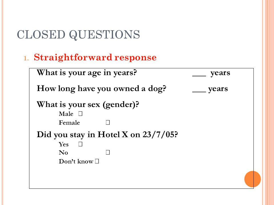 CLOSED QUESTIONS 1. Straightforward response What is your age in years? ___ years How long have you owned a dog? ___ years What is your sex (gender)?