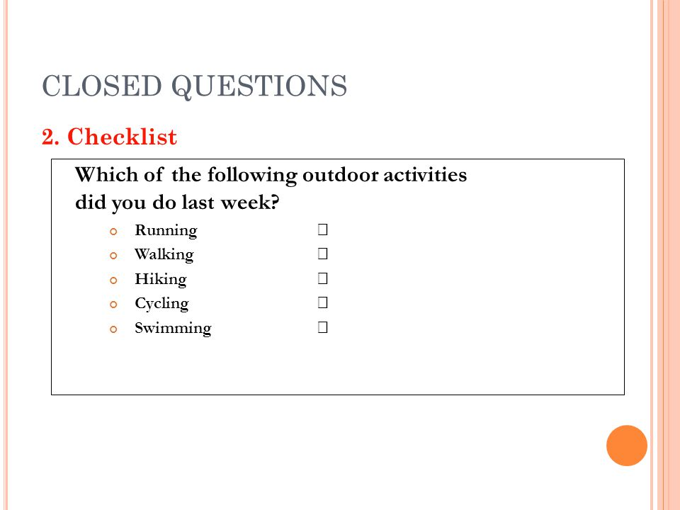 CLOSED QUESTIONS 2. Checklist Which of the following outdoor activities did you do last week? Running Walking Hiking Cycling Swimming