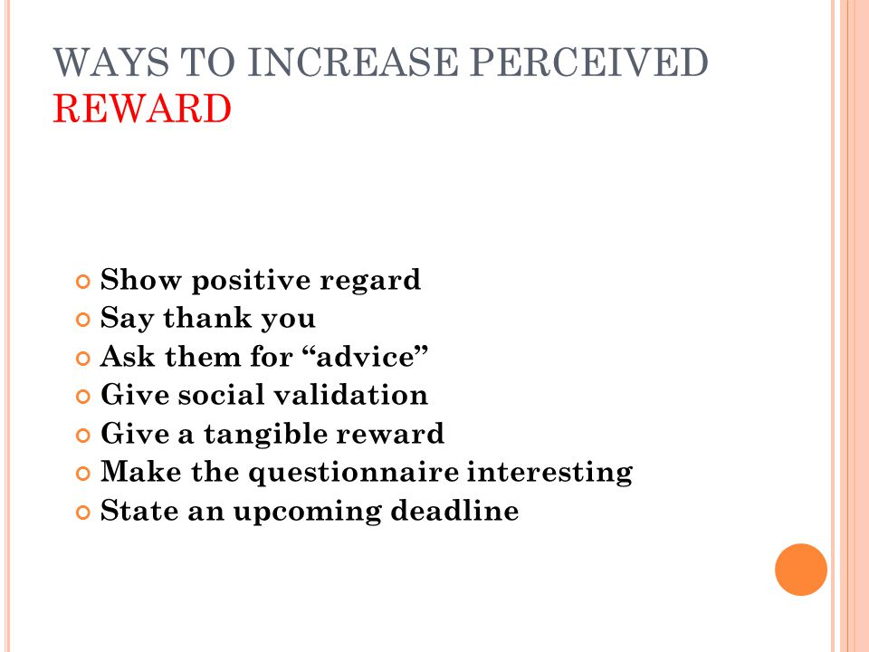 """WAYS TO INCREASE PERCEIVED REWARD Show positive regard Say thank you Ask them for """"advice"""" Give social validation Give a tangible reward Make the ques"""