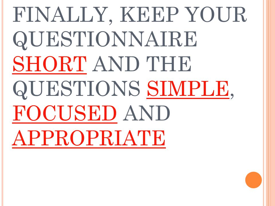 FINALLY, KEEP YOUR QUESTIONNAIRE SHORT AND THE QUESTIONS SIMPLE, FOCUSED AND APPROPRIATE