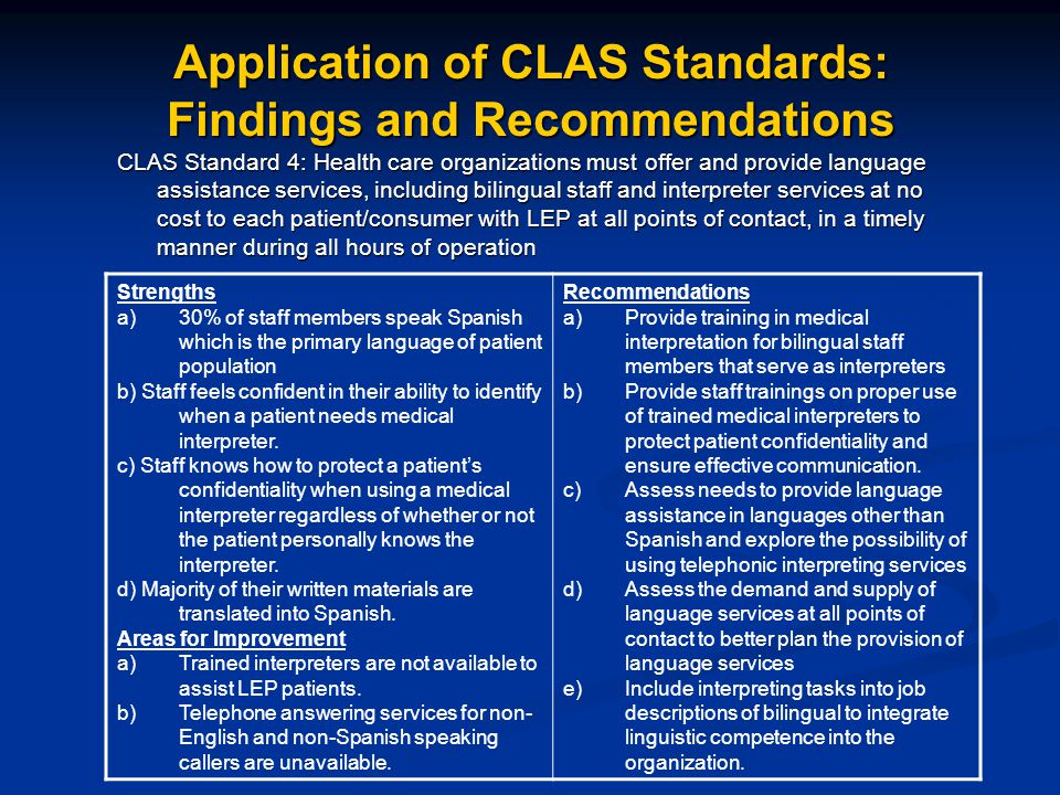 Application of CLAS Standards: Findings and Recommendations CLAS Standard 4: Health care organizations must offer and provide language assistance services, including bilingual staff and interpreter services at no cost to each patient/consumer with LEP at all points of contact, in a timely manner during all hours of operation Strengths a)30% of staff members speak Spanish which is the primary language of patient population b) Staff feels confident in their ability to identify when a patient needs medical interpreter.