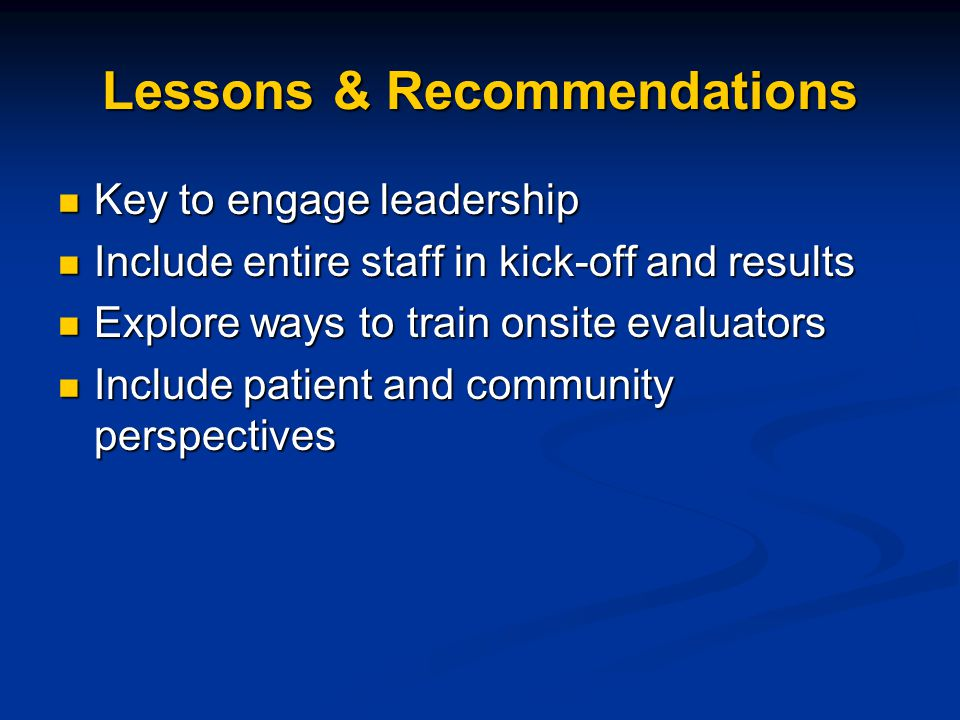 Lessons & Recommendations Key to engage leadership Key to engage leadership Include entire staff in kick-off and results Include entire staff in kick-off and results Explore ways to train onsite evaluators Explore ways to train onsite evaluators Include patient and community perspectives Include patient and community perspectives