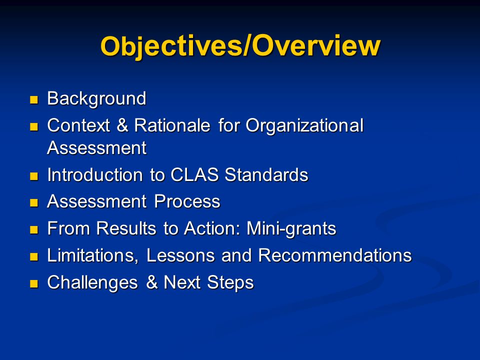 Obj ectives/Overview Background Background Context & Rationale for Organizational Assessment Context & Rationale for Organizational Assessment Introduction to CLAS Standards Introduction to CLAS Standards Assessment Process Assessment Process From Results to Action: Mini-grants From Results to Action: Mini-grants Limitations, Lessons and Recommendations Limitations, Lessons and Recommendations Challenges & Next Steps Challenges & Next Steps