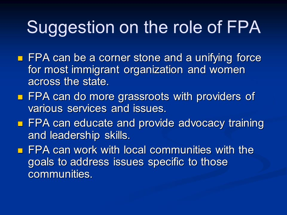 Suggestion on the role of FPA FPA can be a corner stone and a unifying force for most immigrant organization and women across the state.