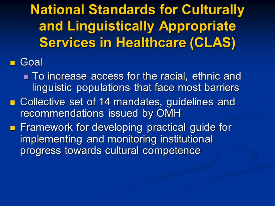 National Standards for Culturally and Linguistically Appropriate Services in Healthcare (CLAS) Goal Goal To increase access for the racial, ethnic and linguistic populations that face most barriers To increase access for the racial, ethnic and linguistic populations that face most barriers Collective set of 14 mandates, guidelines and recommendations issued by OMH Collective set of 14 mandates, guidelines and recommendations issued by OMH Framework for developing practical guide for implementing and monitoring institutional progress towards cultural competence Framework for developing practical guide for implementing and monitoring institutional progress towards cultural competence