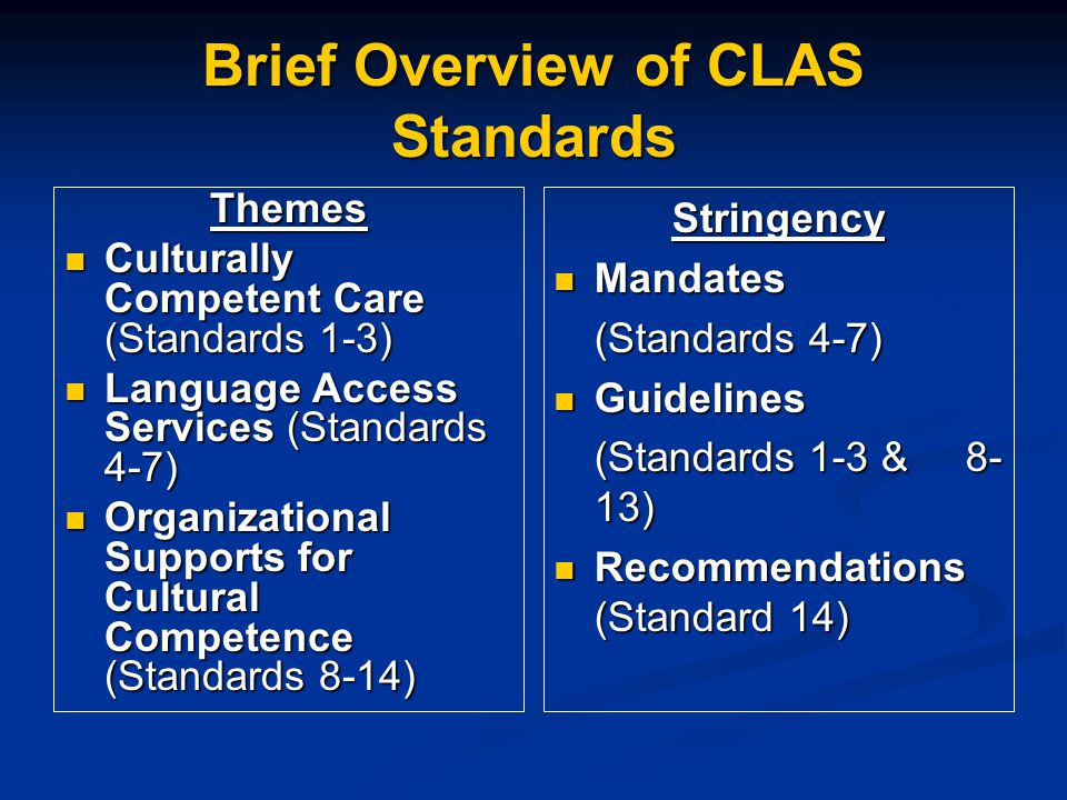 Brief Overview of CLAS Standards Themes Culturally Competent Care (Standards 1-3) Culturally Competent Care (Standards 1-3) Language Access Services (Standards 4-7) Language Access Services (Standards 4-7) Organizational Supports for Cultural Competence (Standards 8-14) Organizational Supports for Cultural Competence (Standards 8-14) Stringency Mandates (Standards 4-7) Guidelines (Standards 1-3 & 8- 13) Recommendations (Standard 14)