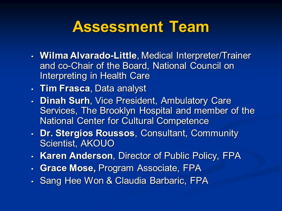 Assessment Team Wilma Alvarado-Little, Medical Interpreter/Trainer and co-Chair of the Board, National Council on Interpreting in Health Care Wilma Alvarado-Little, Medical Interpreter/Trainer and co-Chair of the Board, National Council on Interpreting in Health Care Tim Frasca, Data analyst Tim Frasca, Data analyst Dinah Surh, Vice President, Ambulatory Care Services, The Brooklyn Hospital and member of the National Center for Cultural Competence Dinah Surh, Vice President, Ambulatory Care Services, The Brooklyn Hospital and member of the National Center for Cultural Competence Dr.
